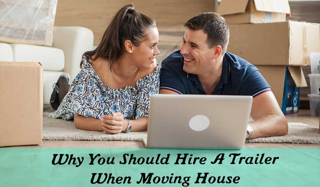 Why-You-Should-Hire-A-Trailer-When-Moving-House